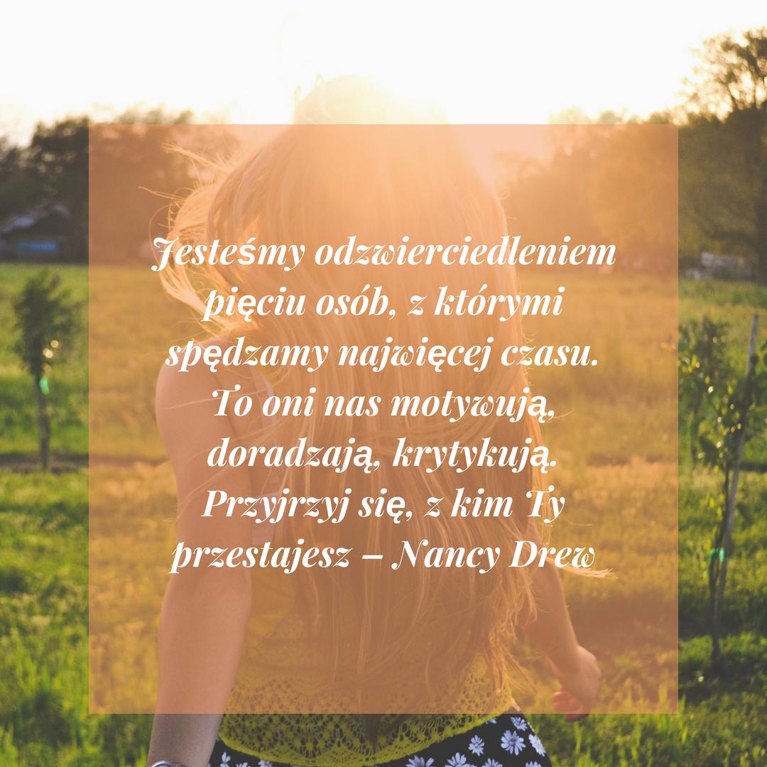 Jesteśmy odzwierciedleniem pięciu osób, z którymi spędzamy najwięcej czasu. To oni nas motywują, doradzają, krytykują. Przyjrzyj się, z kim Ty przestajesz – Nancy Drew